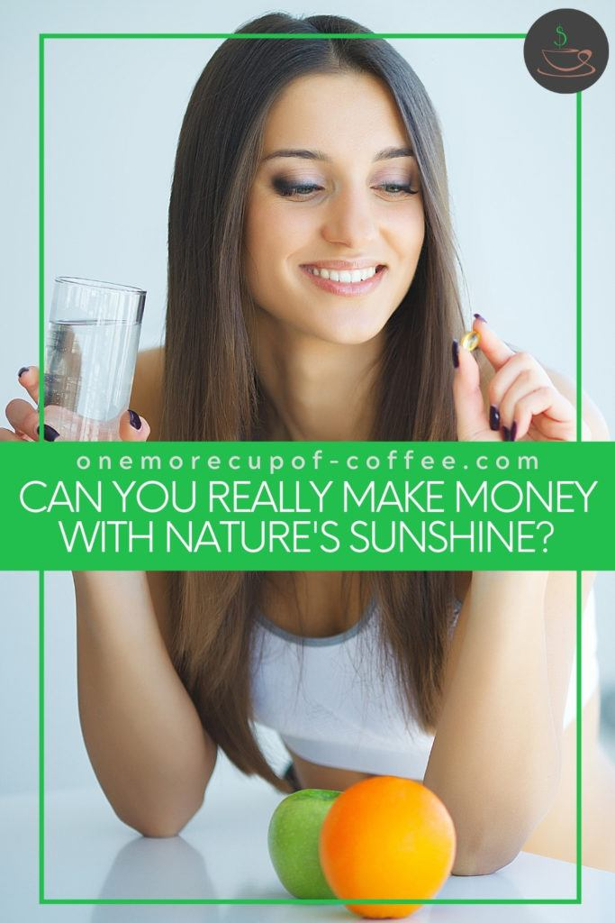 """woman holding a glass of water in one hand and a capsule on the other one, with a green apple and an orange in front of her; with text overlay """"Can You Really Make Money With Nature's Sunshine?"""""""