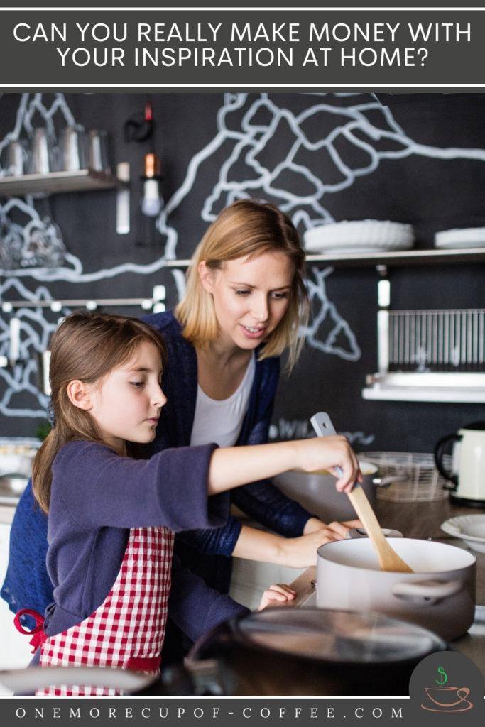 """mother and daughter cooking in the kitchen; with text overlay """"Can You Really Make Money With Your Inspiration At Home?"""""""