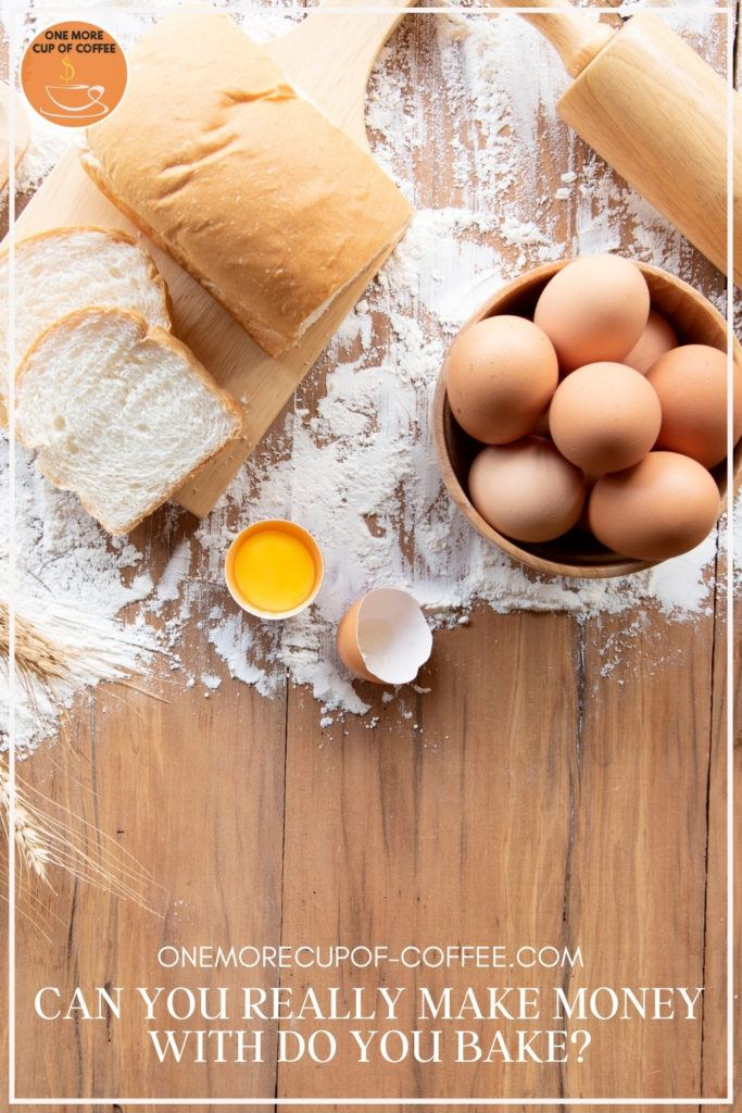 """top view of brown eggs on a bowl, bread on a wooden chopping board, scattered flour, cracked-open brown egg, rolling pin; with text overlay """"Can You Really Make Money With Do You Bake?"""""""