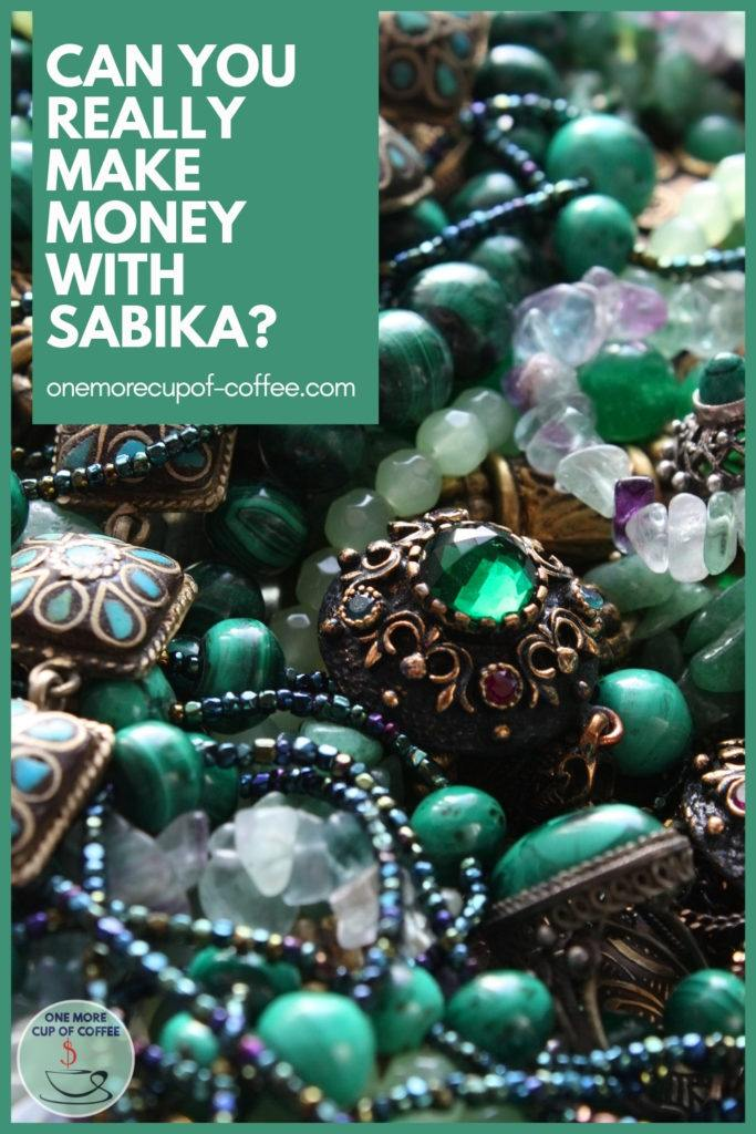 """closeup image of jewelries in green hues; with text overlay """"Can You Really Make Money With Sabika?"""""""