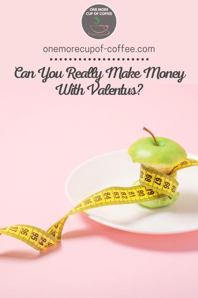 "pink background with green apple on a white plate eaten to its core, wrapped with yellow tape measure; with text overlay ""Can You Really Make Money With Valentus?"""