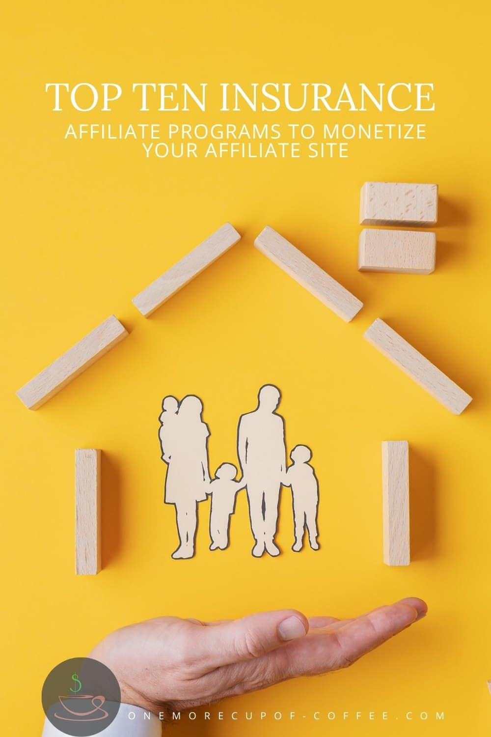 """yellow background with tiny wooden cutouts of a family of five under a house made of wooden blocks with an open palm underneath it, with text overlay """"Top 10 Insurance Affiliate Programs To Monetize Your Affiliate Site"""""""