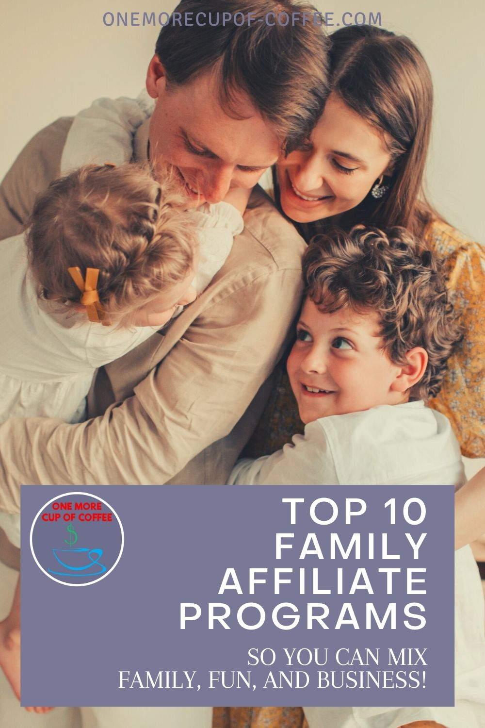 """closeup image of mom and dad and young son and daughter, in an embrace; with text overlay """"Top 10 Family Affiliate Programs So You Can Mix Family, Fun, And Business!"""""""