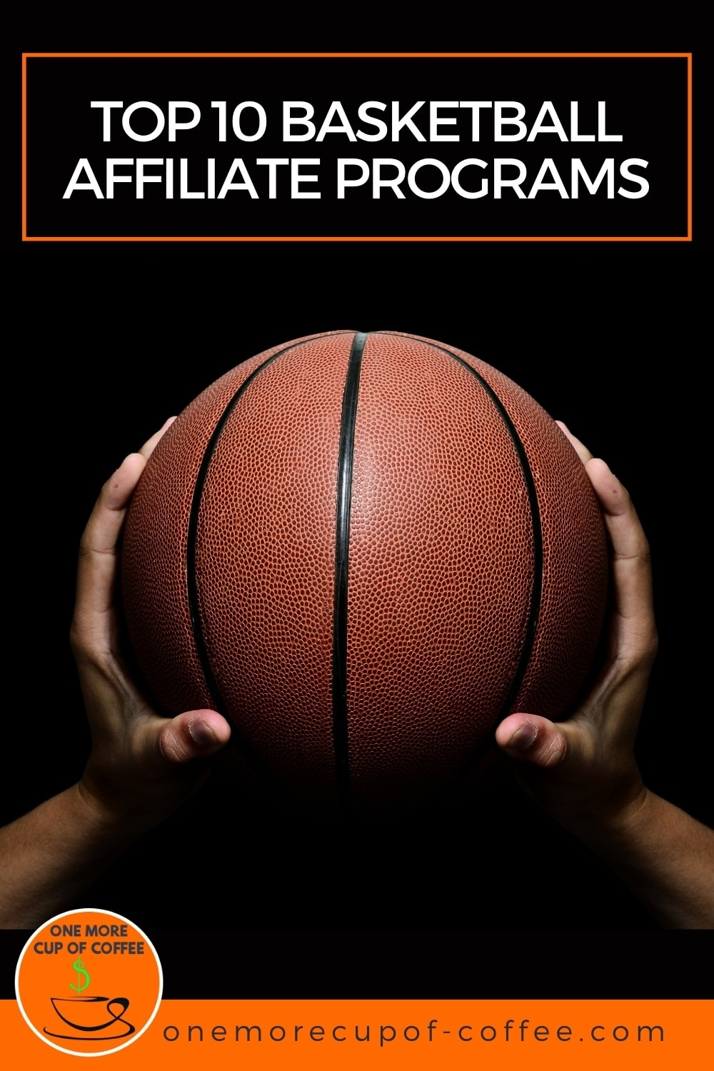 """closeup image of hands holding basketball against a black background; with text overlay Top 10 Basketball Affiliate Programs"""""""