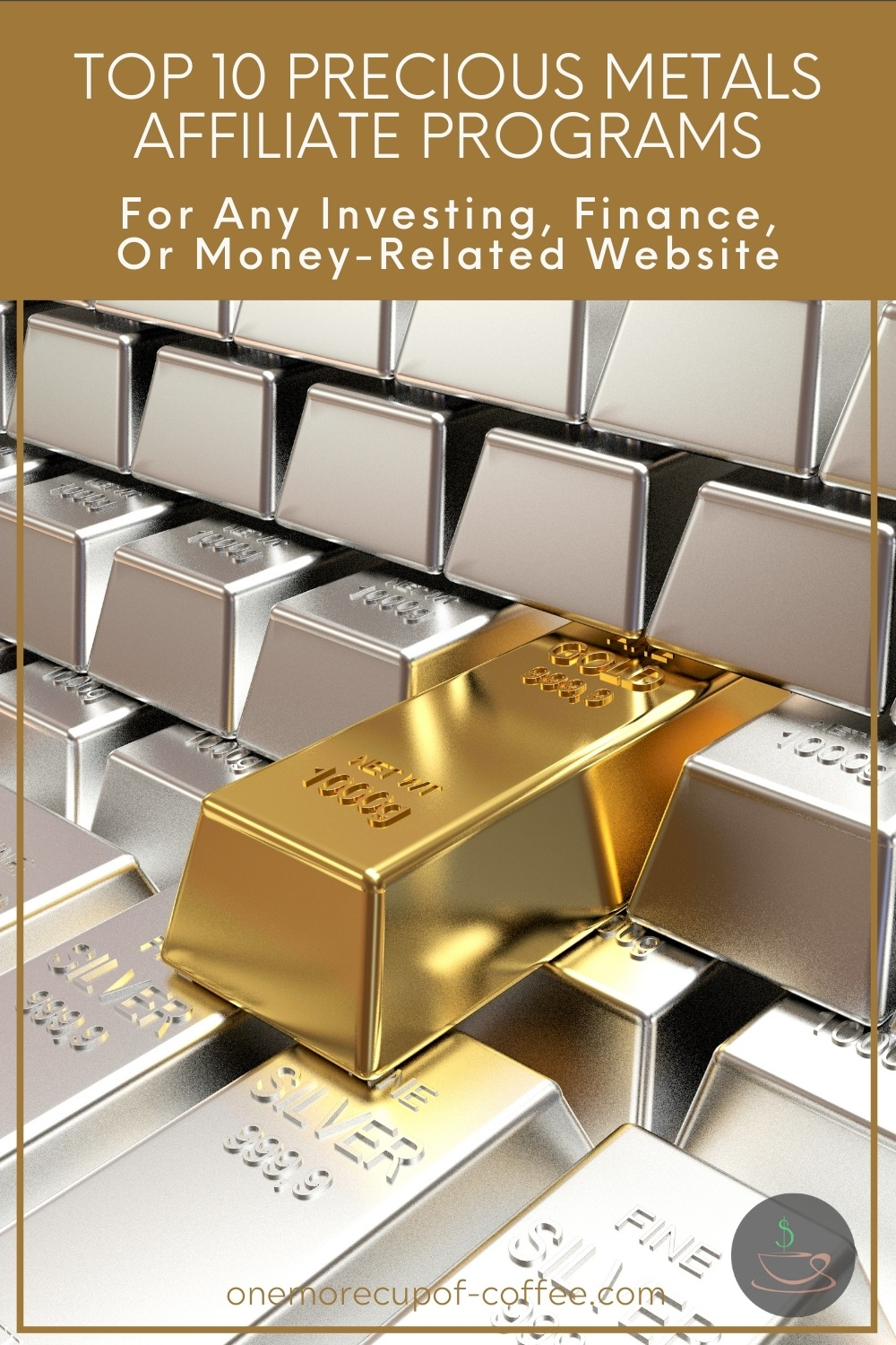 """closeup image of silver bars with one single gold bar, with text overlay at the top in gold banner """"Top 10 Precious Metals Affiliate Programs For Any Investing, Finance, Or Money-Related Website"""""""