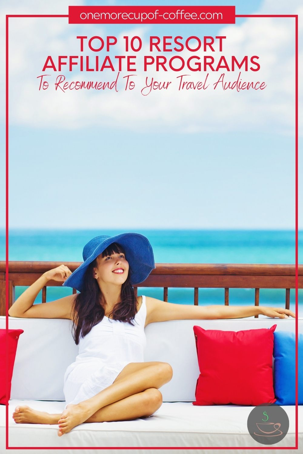 """woman with blue hat and white sun dress lounging on an outdoor seat with red and blue throw pillow, the ocean at the background, with text overlay at the top """"Top 10 Resort Affiliate Programs To Recommend To Your Travel Audience"""""""