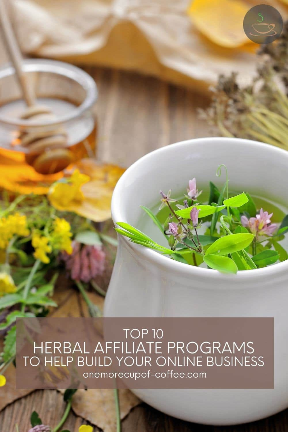 """white cup with liquid in it and different kinds of leaves, flower, fresh flowers and herbs beside it, a small small clear glass of honey at the back; with text overlay """"Top 10 Herbal Affiliate Programs To Help Build Your Online Business"""""""