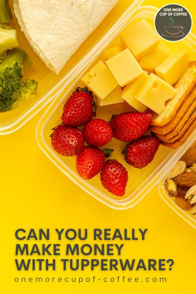 """closeup top view of plasticware containers with strawberries, cheese broccoli, crackers, and nuts in it, against a yellow background; with text overlay """"Can You Really Make Money With Tupperware?"""""""