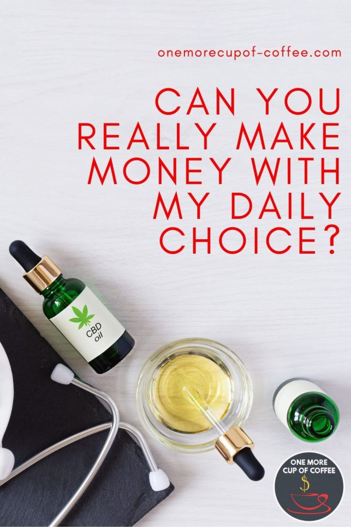 """a couple of green glass bottles with dropper, a small dish with CBD oil, and stethoscope; with text overlay """"Can You Really Make Money With My Daily Choice?"""""""