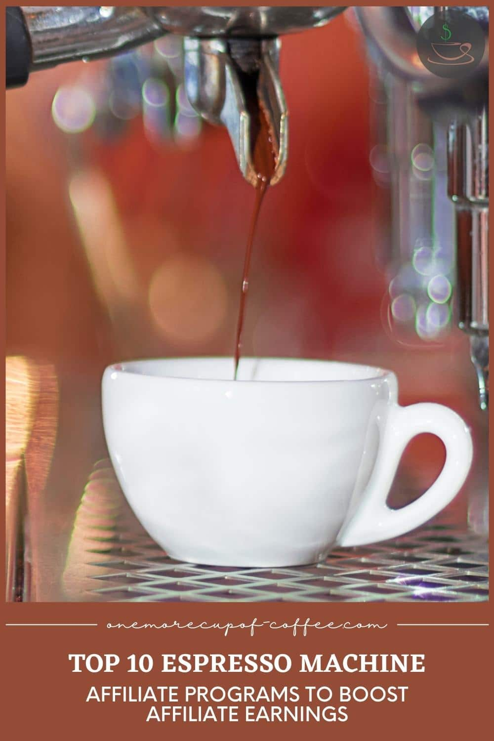 """closeup image of white cup with coffee dripping from an espresso machine, with text at the bottom in brown banner """"Top 10 Espresso Machine Affiliate Programs To Boost Affiliate Earnings"""""""