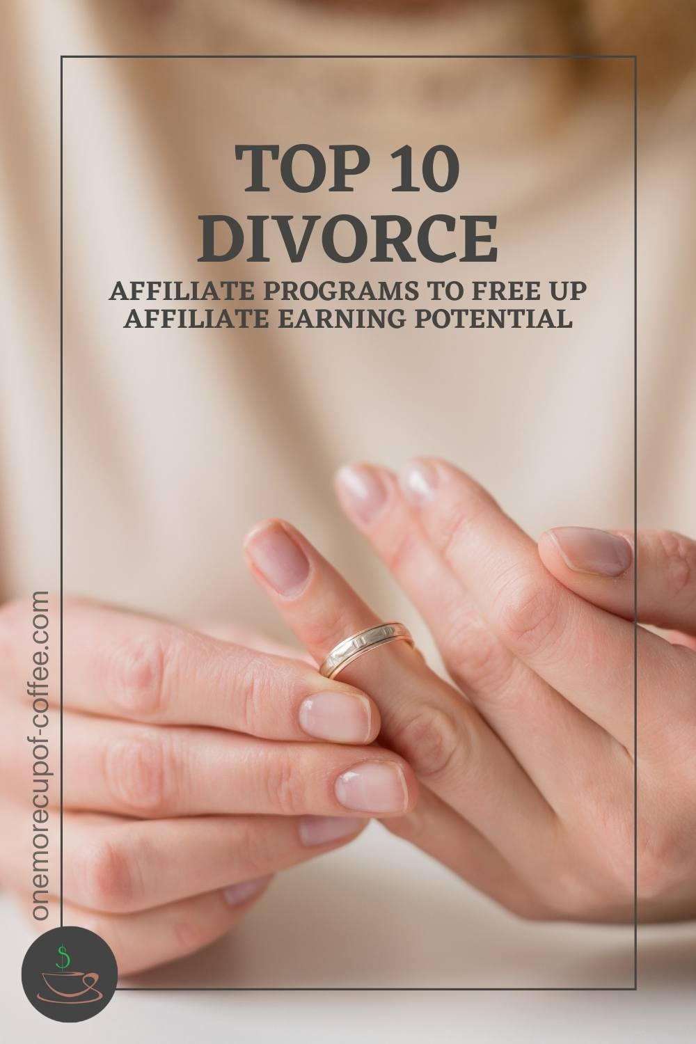 """closeup image of a woman's hands playing with her wedding ring; with text overlay """"Top 10 Divorce Affiliate Programs To Free Up Affiliate Earning Potential"""""""