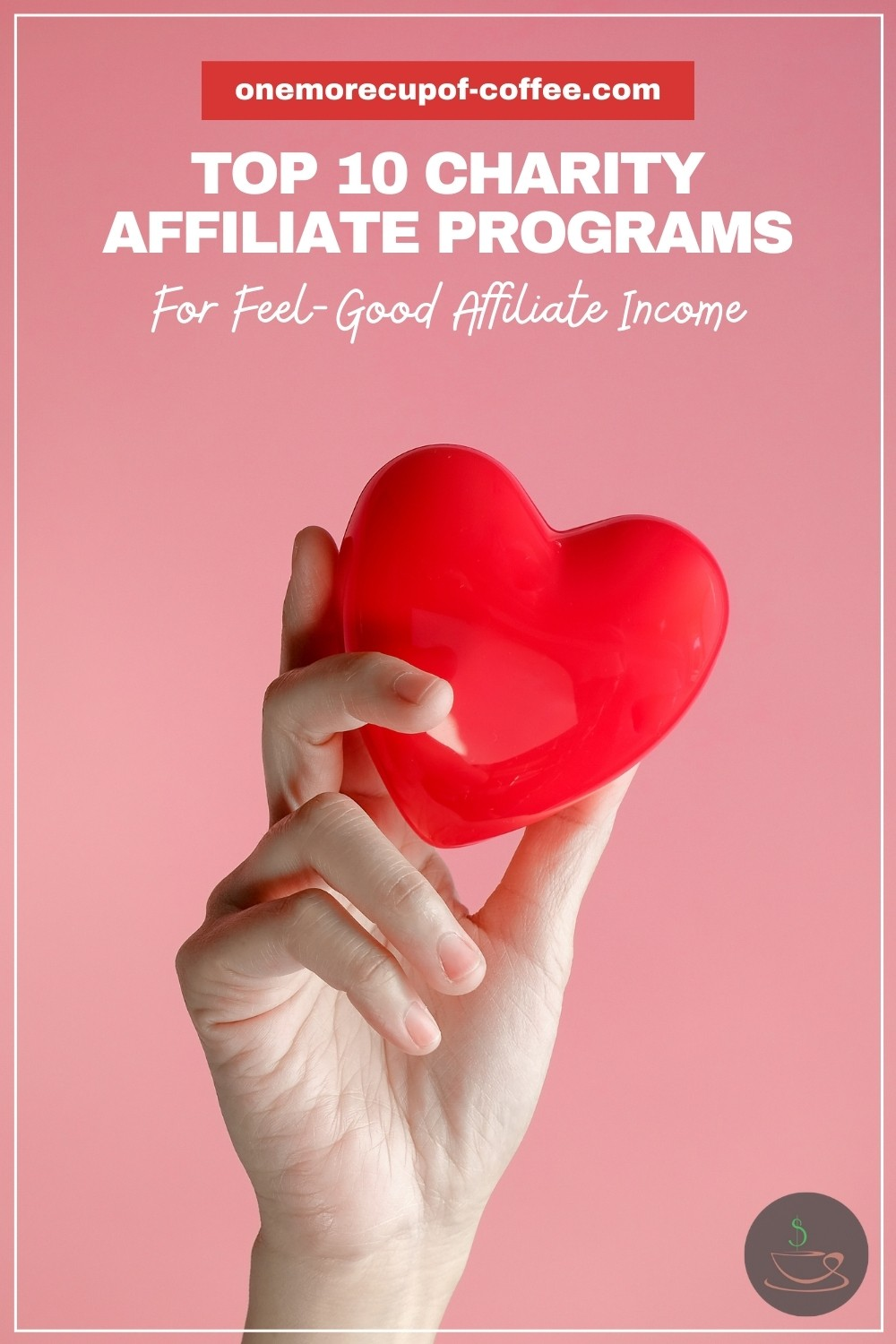 """closeup of a hand holding a red heart-shaped object, with text overlay """"Top 10 Charity Affiliate Programs For Feel-Good Affiliate Income"""""""
