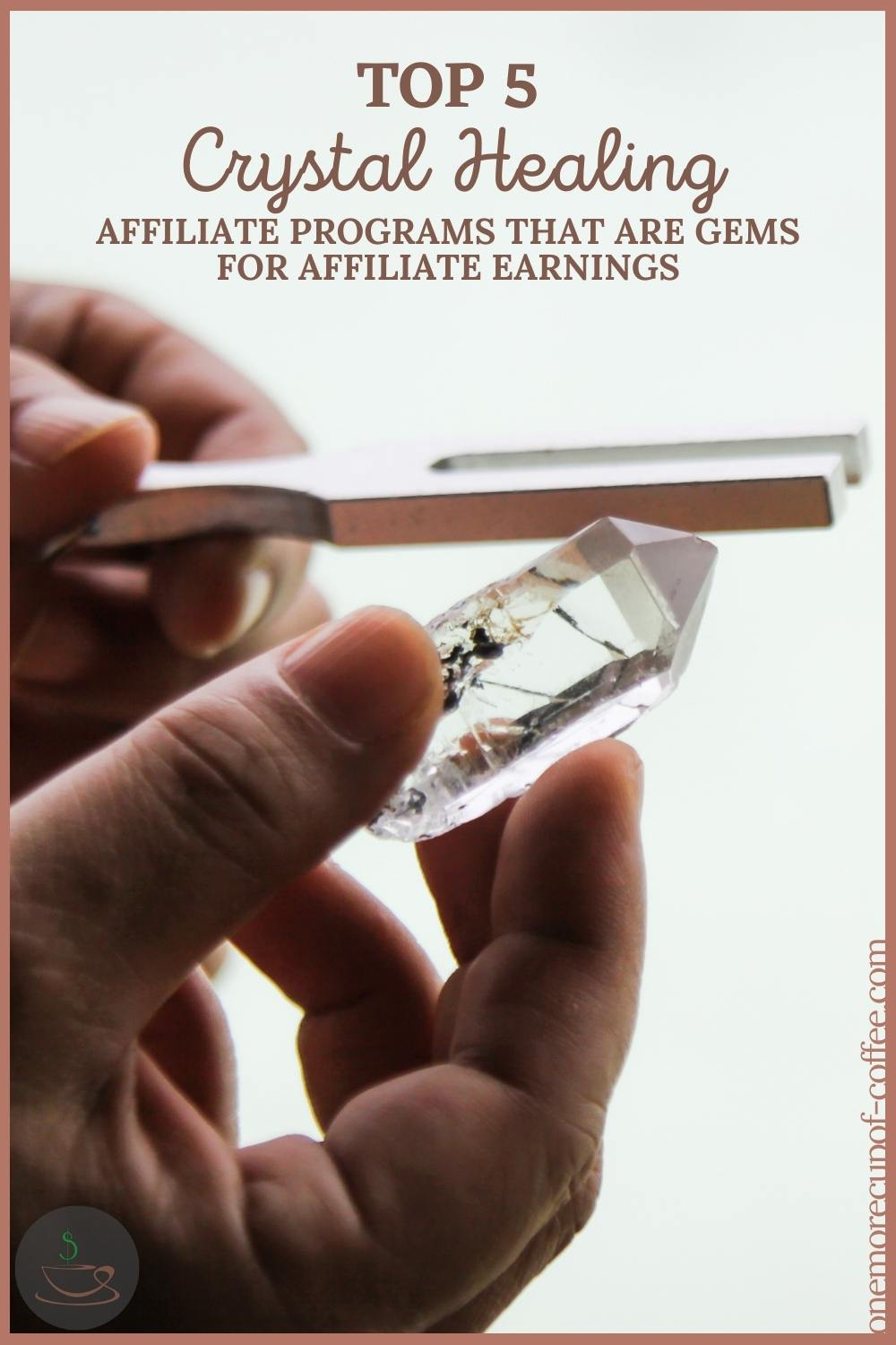"""closeup image of hands holding a clear quartz crystal and a tuning fork, with text overlay """"Top 5 Crystal Healing Affiliate Programs That Are Gems For Affiliate Earnings"""""""