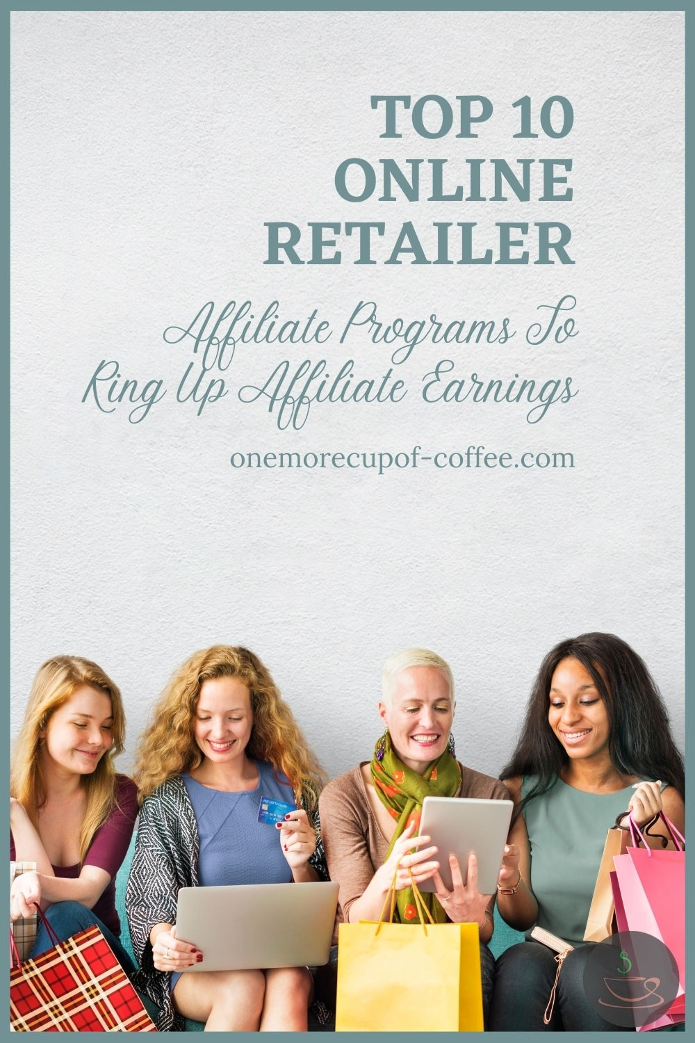 """four women seated with their laptop and tablet, shopping online while holding on to their shopping bags; with text overlay """"Top 10 Online Retailer Affiliate Programs To Ring Up Affiliate Earnings"""""""