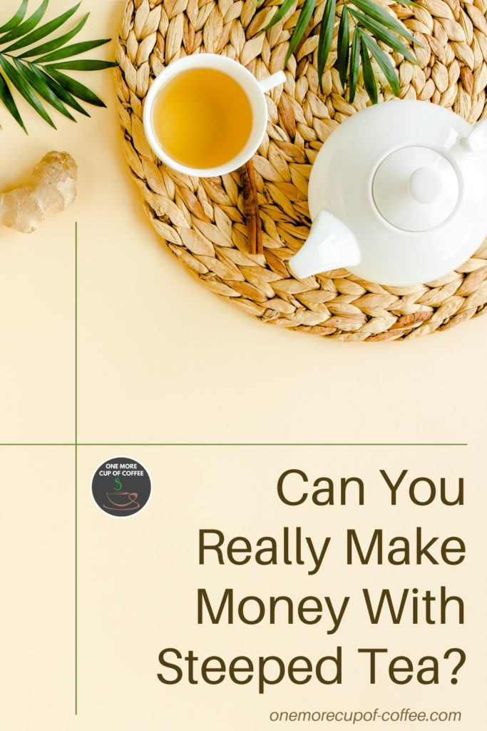 """top view of tea cup and pot with text at the bottom right, """"Can You Really Make Money With Steeped Tea"""""""