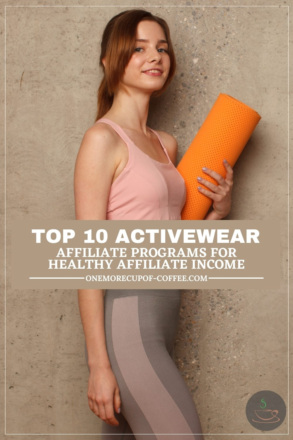 """woman in workout top and leggings holding an orange yoga mat, against a beige textured wall,; with text overlay """"Top 10 Activewear Affiliate Programs For Healthy Affiliate Income"""""""