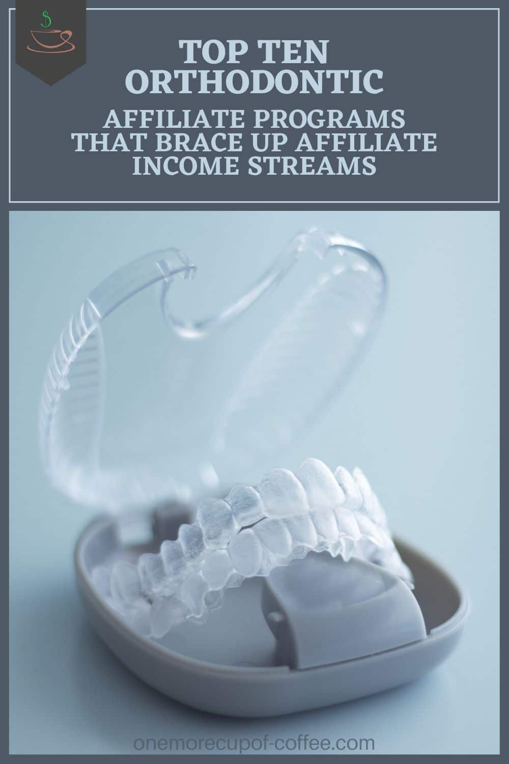 """closeup image of a clear retainer in its case, with text overlay at the top in dark blue background """"Top Ten Orthodontic Affiliate Programs That Brace Up Affiliate Income Streams"""""""