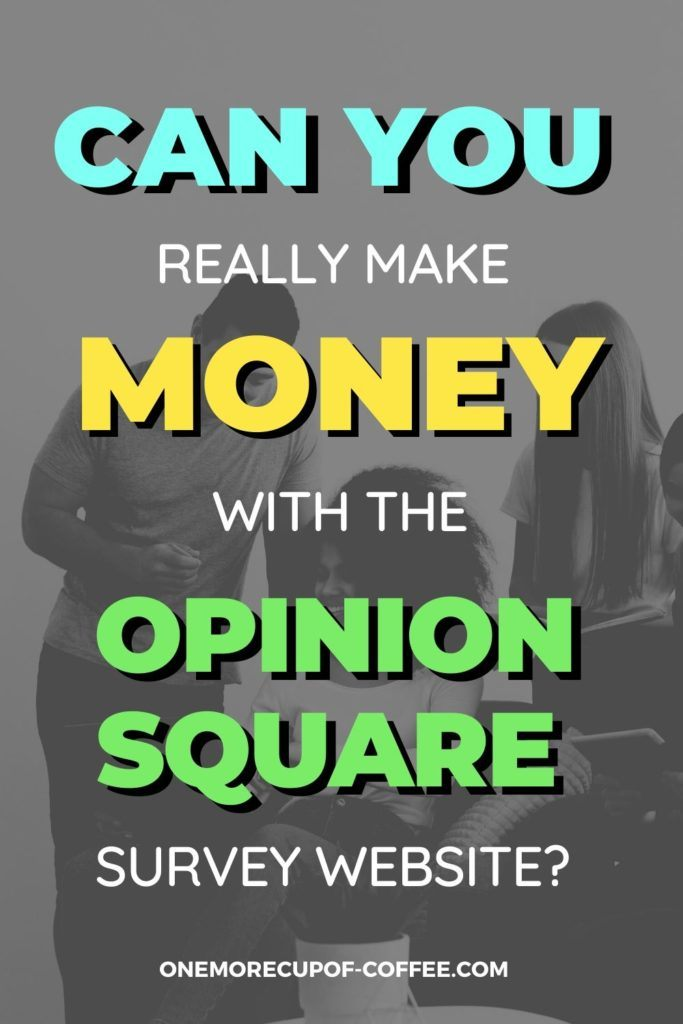 """overlay text """"Can You Really Make Money With The Opinion Square Survey Website"""" on black and white background with group of friends comparing notes"""