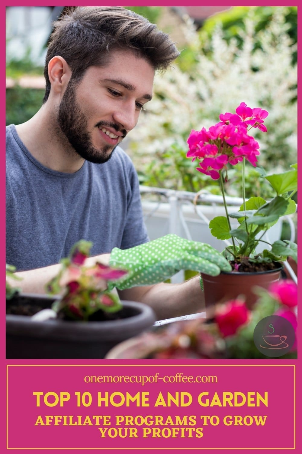 """bearded man tending to his potted plants with text overlay in pink background """"Top 10 Home and Garden Affiliate Programs To Grow Your Profits"""""""
