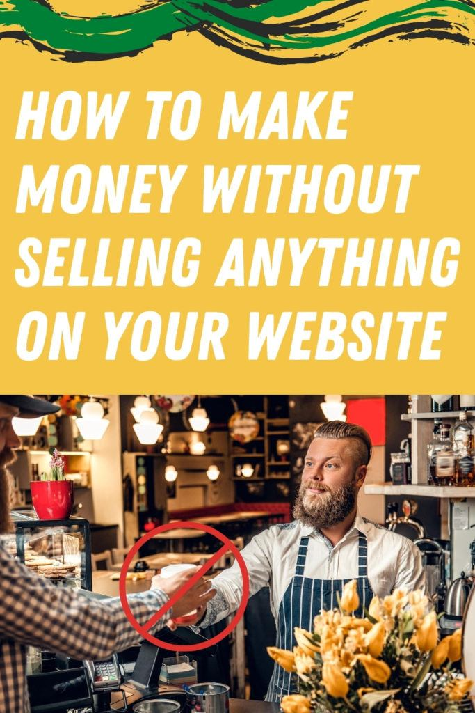 How To Make Money Without Selling Anything On Your Website