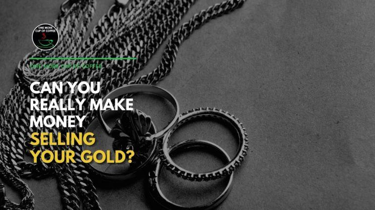 Can You Really Make Money Selling Your Gold Featured Image