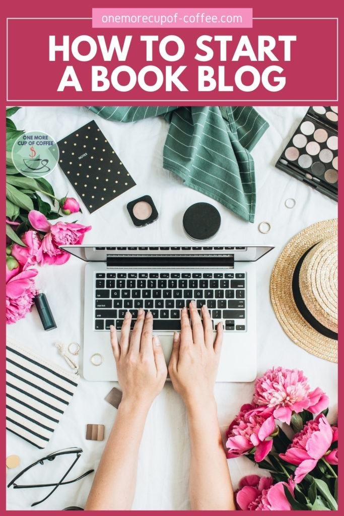 """hands working on a laptop with random objects around it including flowers, hat, notebook, rings, eyeglasses, makeup, scarf; with text overlay """"How To Start A Book Blog"""""""