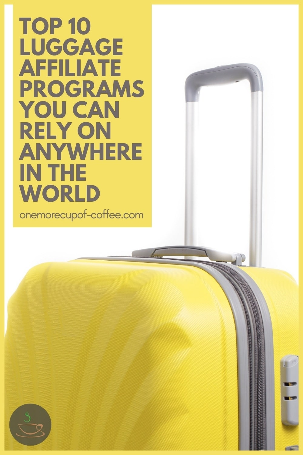 """closeup image of a yellow hard shell luggage against a white background; with text overlay """"Top 10 Luggage Affiliate Programs You Can Rely On Anywhere In The World"""""""