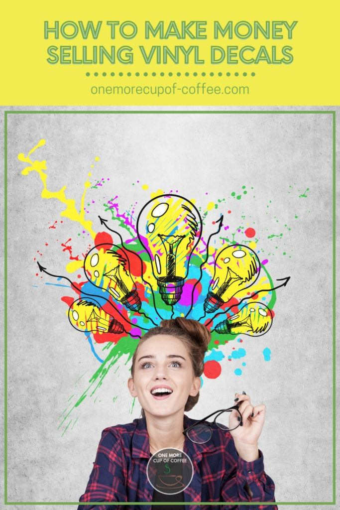 """smiling woman in plaid shirt holding her eyeglasses looking up to a multi-colored light bulbs and splash of paints decals; with text overlay """"How To Make Money Selling Vinyl Decals"""""""
