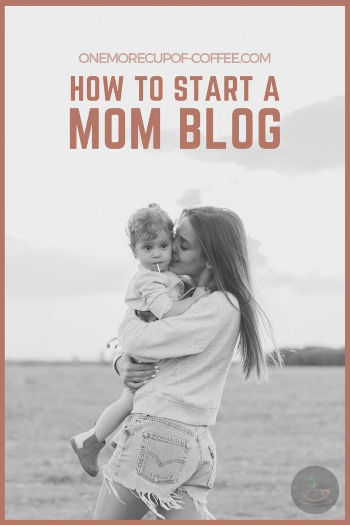"""A black and white image of mom carrying her toddler in an open field, with text overlay """"How To Start A Mom Blog"""""""