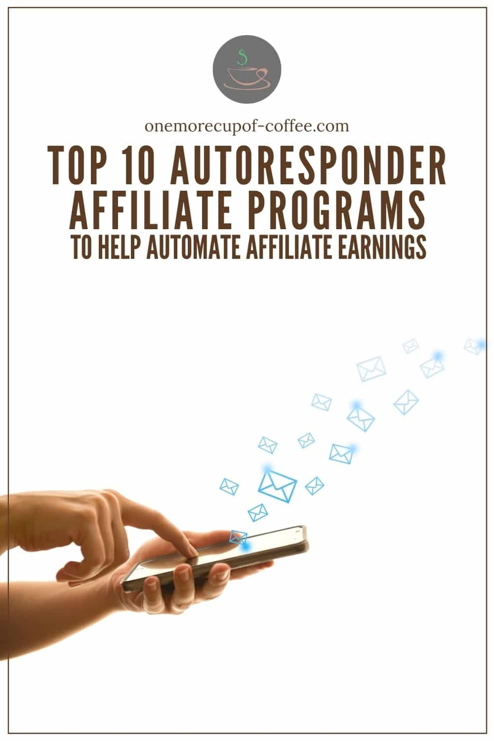 """closeup image of two hands holding a mobile phone with the mail icon coming out from the phone; with text overlay """"Top 10 Autoresponder Affiliate Programs To Help Automate Affiliate Earnings"""""""