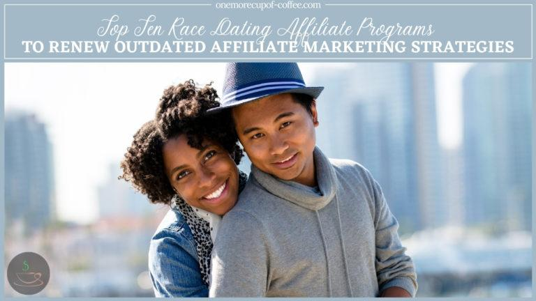 Top Ten Race Dating Affiliate Programs To Renew Outdated Affiliate Marketing Strategies featured image